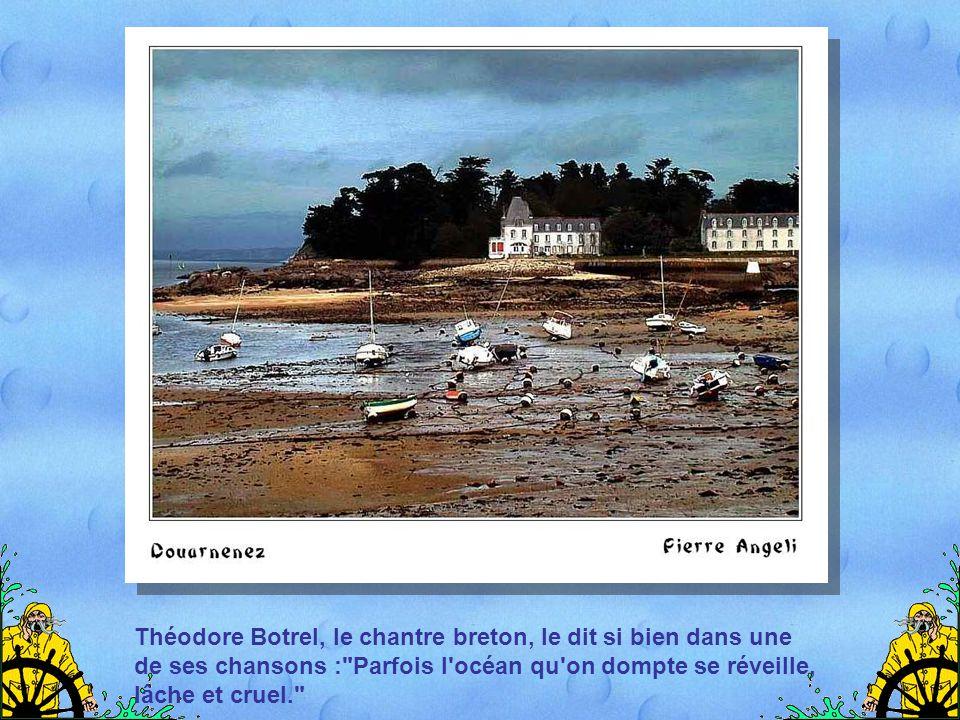 Théodore Botrel, le chantre breton, le dit si bien dans une de ses chansons : Parfois l océan qu on dompte se réveille, lâche et cruel.