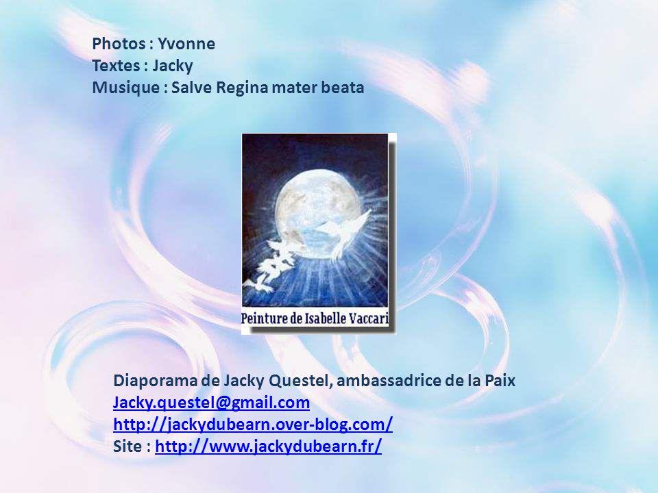 Photos : Yvonne Textes : Jacky. Musique : Salve Regina mater beata. Diaporama de Jacky Questel, ambassadrice de la Paix.