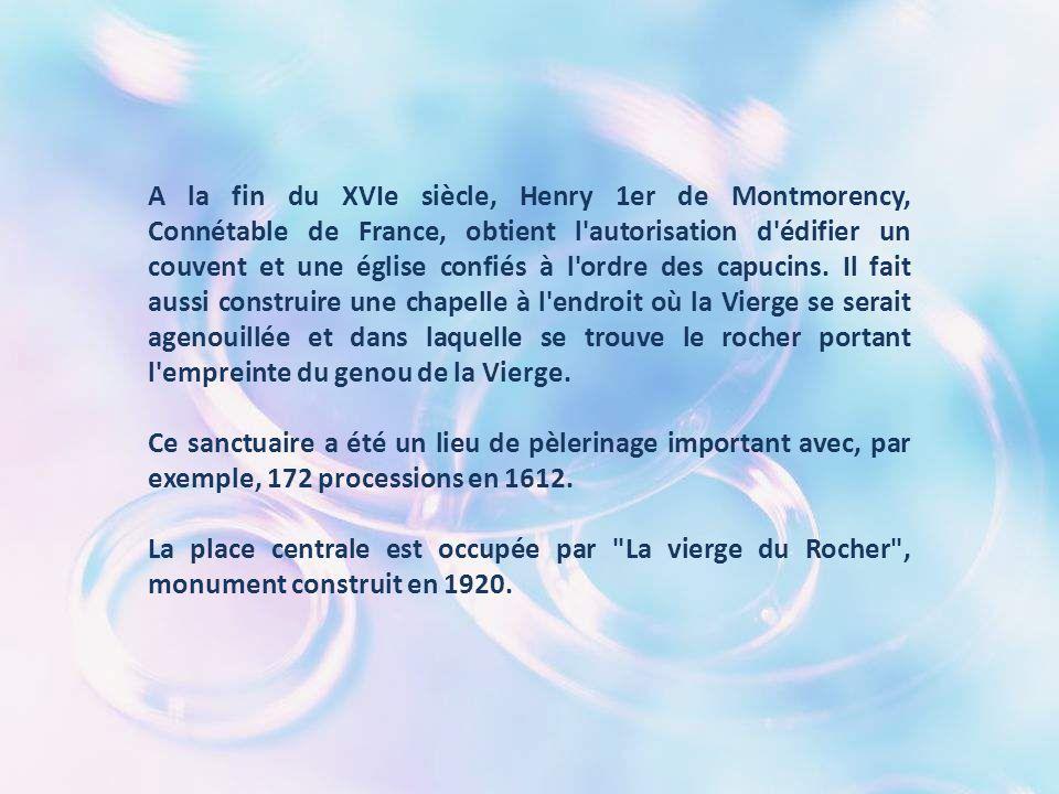 A la fin du XVIe siècle, Henry 1er de Montmorency, Connétable de France, obtient l autorisation d édifier un couvent et une église confiés à l ordre des capucins. Il fait aussi construire une chapelle à l endroit où la Vierge se serait agenouillée et dans laquelle se trouve le rocher portant l empreinte du genou de la Vierge.