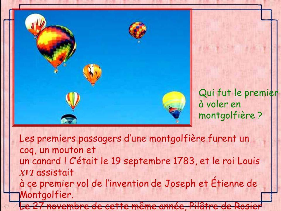 Qui fut le premier à voler en. montgolfière Les premiers passagers d'une montgolfière furent un coq, un mouton et.