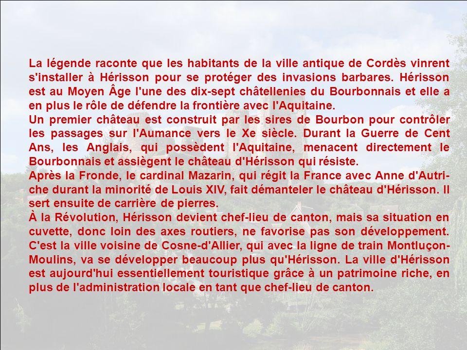 La légende raconte que les habitants de la ville antique de Cordès vinrent s installer à Hérisson pour se protéger des invasions barbares. Hérisson est au Moyen Âge l une des dix-sept châtellenies du Bourbonnais et elle a en plus le rôle de défendre la frontière avec l Aquitaine.