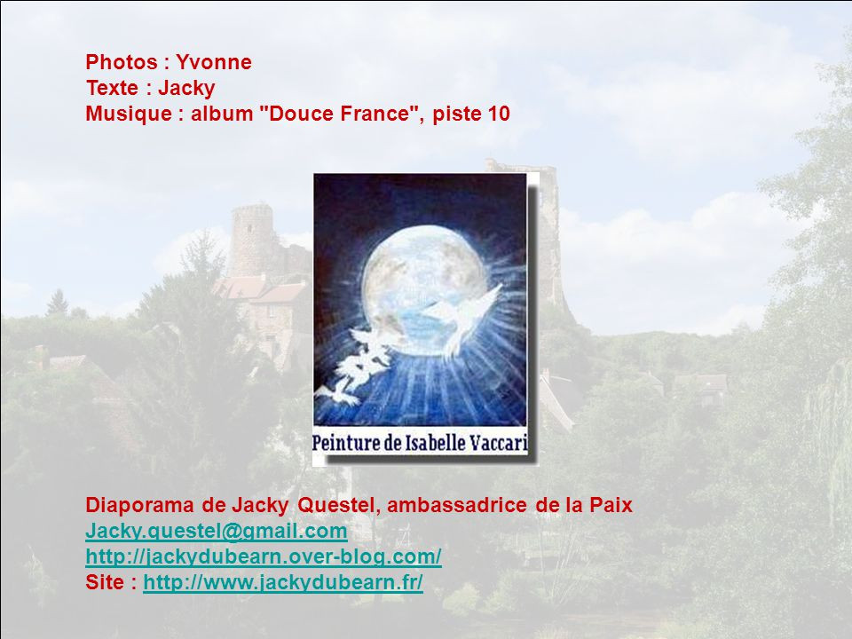 Photos : Yvonne Texte : Jacky. Musique : album Douce France , piste 10. Diaporama de Jacky Questel, ambassadrice de la Paix.