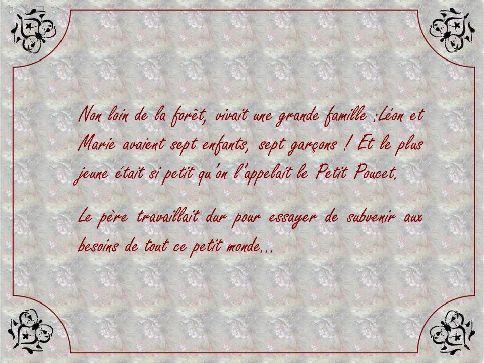 Non loin de la forêt, vivait une grande famille :Léon et Marie avaient sept enfants, sept garçons ! Et le plus jeune était si petit qu'on l'appelait le Petit Poucet.