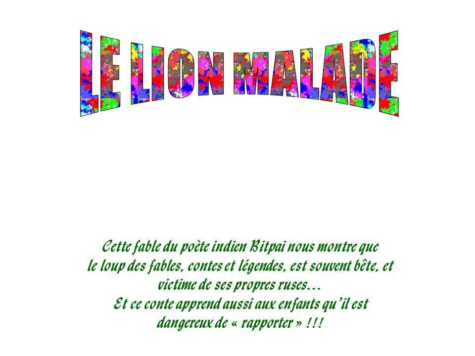 LE LION MALADE Cette fable du poète indien Bitpai nous montre que