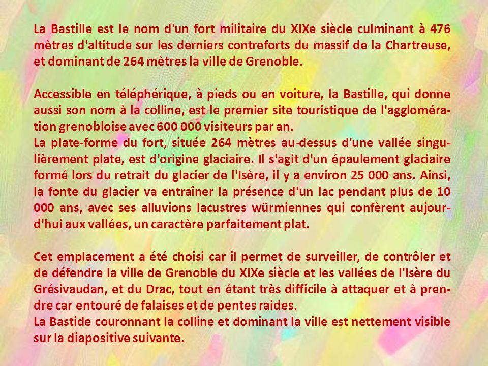 La Bastille est le nom d un fort militaire du XIXe siècle culminant à 476 mètres d altitude sur les derniers contreforts du massif de la Chartreuse, et dominant de 264 mètres la ville de Grenoble.