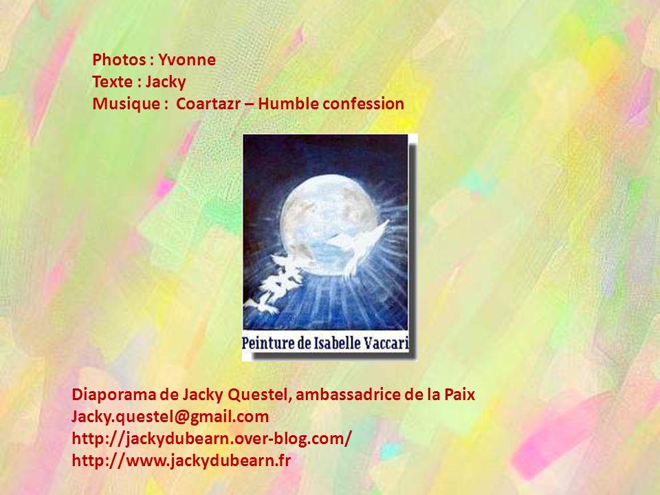 Photos : Yvonne Texte : Jacky. Musique : Coartazr – Humble confession. Diaporama de Jacky Questel, ambassadrice de la Paix.