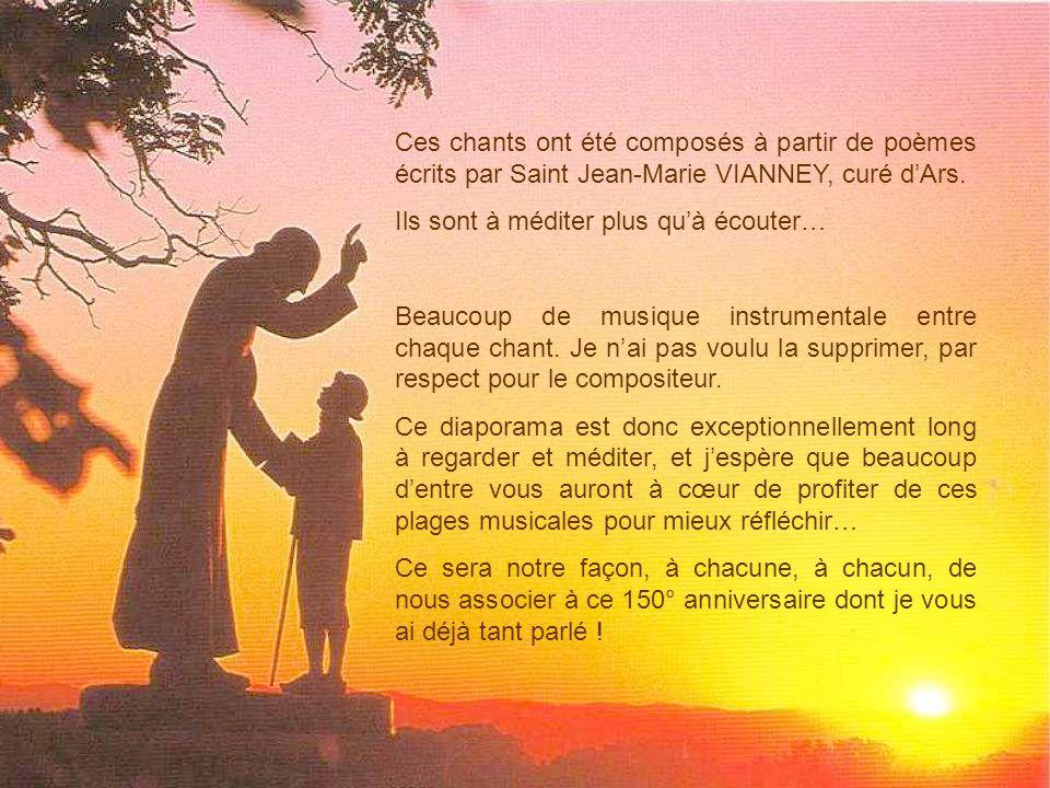 Ces chants ont été composés à partir de poèmes écrits par Saint Jean-Marie VIANNEY, curé d'Ars.