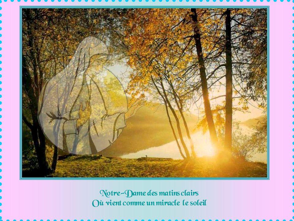 Notre-Dame des matins clairs Où vient comme un miracle le soleil