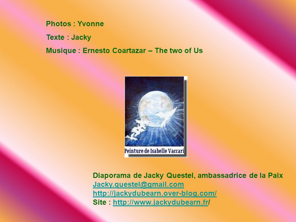 Photos : Yvonne Texte : Jacky. Musique : Ernesto Coartazar – The two of Us. Diaporama de Jacky Questel, ambassadrice de la Paix.