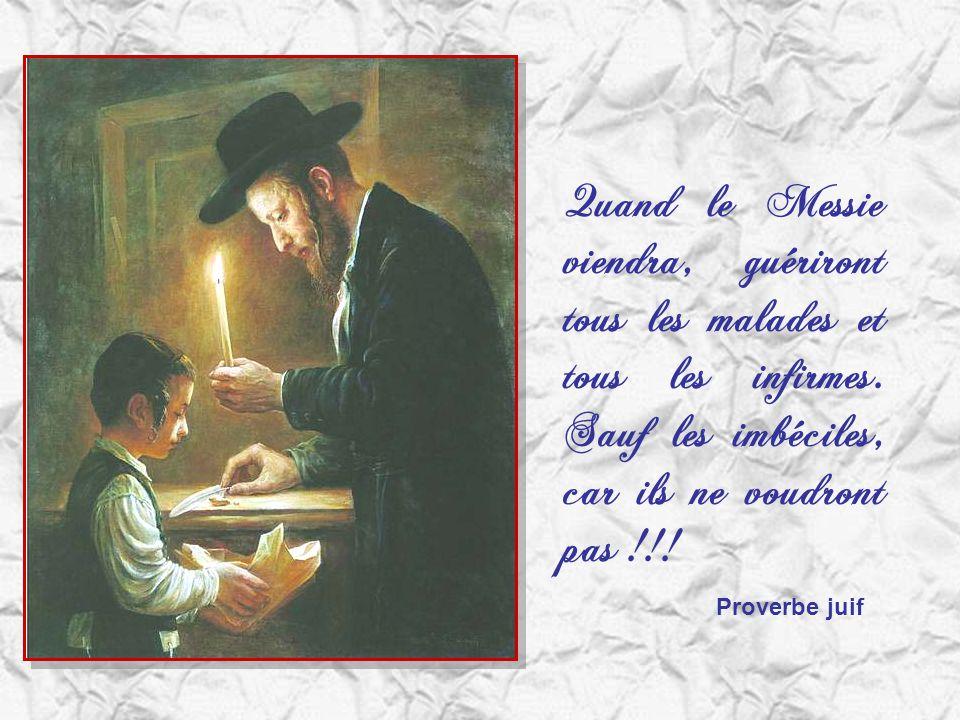 Quand le Messie viendra, guériront tous les malades et tous les infirmes. Sauf les imbéciles, car ils ne voudront pas !!!