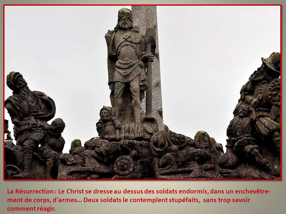 La Résurrection : Le Christ se dresse au dessus des soldats endormis, dans un enchevêtre-ment de corps, d armes… Deux soldats le contemplent stupéfaits, sans trop savoir comment réagir.