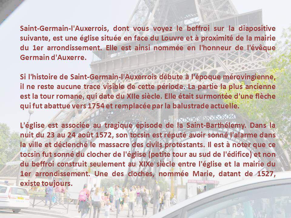 Saint-Germain-l Auxerrois, dont vous voyez le beffroi sur la diapositive suivante, est une église située en face du Louvre et à proximité de la mairie du 1er arrondissement. Elle est ainsi nommée en l honneur de l évêque Germain d Auxerre.