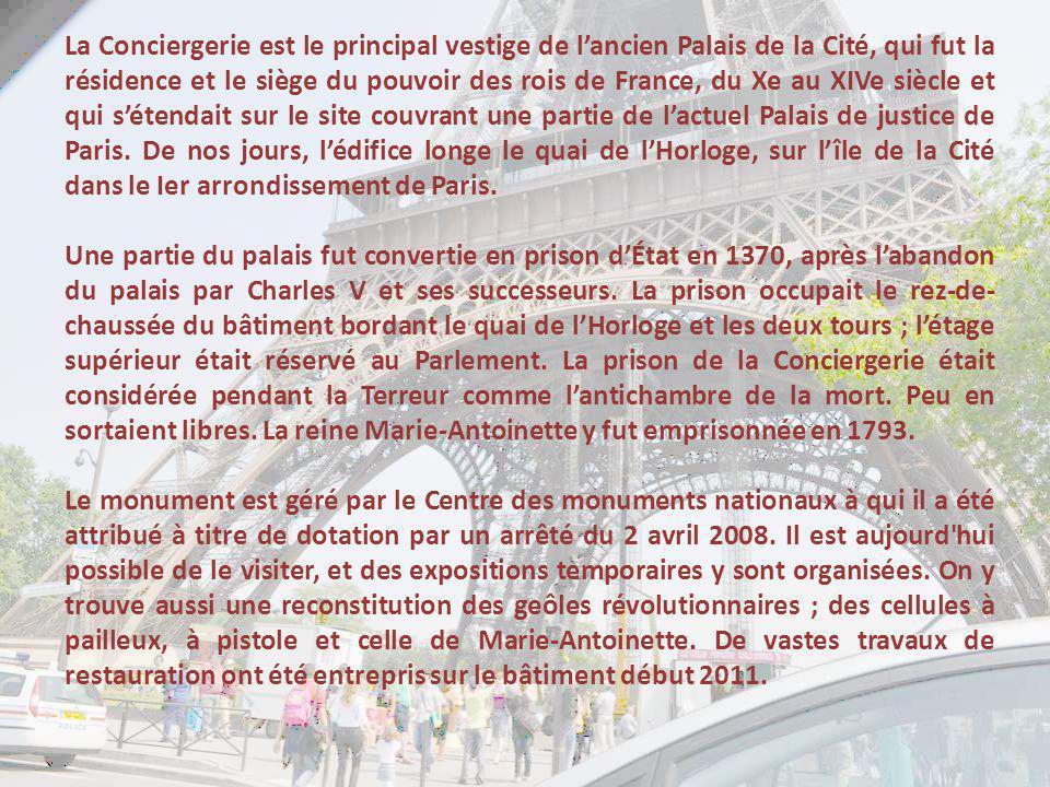La Conciergerie est le principal vestige de l'ancien Palais de la Cité, qui fut la résidence et le siège du pouvoir des rois de France, du Xe au XIVe siècle et qui s'étendait sur le site couvrant une partie de l'actuel Palais de justice de Paris. De nos jours, l'édifice longe le quai de l'Horloge, sur l'île de la Cité dans le Ier arrondissement de Paris.