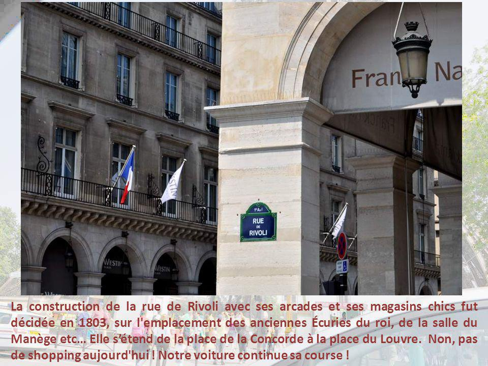 La construction de la rue de Rivoli avec ses arcades et ses magasins chics fut décidée en 1803, sur l emplacement des anciennes Écuries du roi, de la salle du Manège etc… Elle s'étend de la place de la Concorde à la place du Louvre.