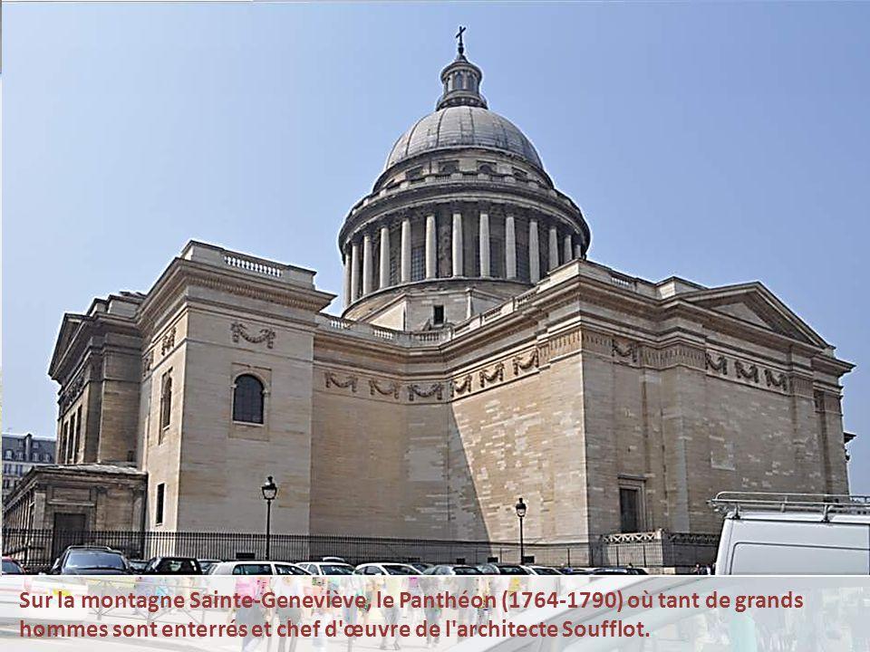 Sur la montagne Sainte-Geneviève, le Panthéon (1764-1790) où tant de grands hommes sont enterrés et chef d œuvre de l architecte Soufflot.