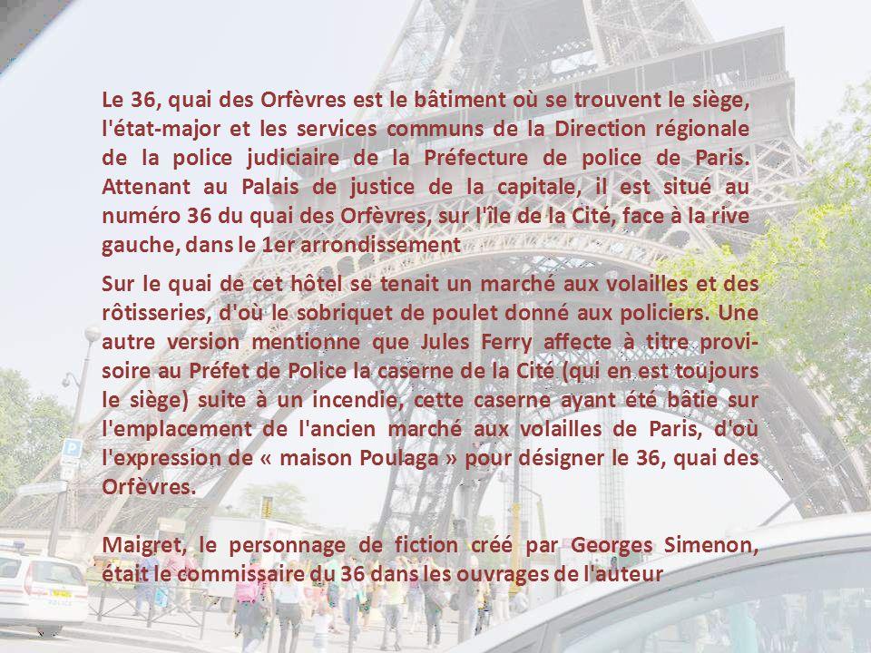 Le 36, quai des Orfèvres est le bâtiment où se trouvent le siège, l état-major et les services communs de la Direction régionale de la police judiciaire de la Préfecture de police de Paris. Attenant au Palais de justice de la capitale, il est situé au numéro 36 du quai des Orfèvres, sur l île de la Cité, face à la rive gauche, dans le 1er arrondissement