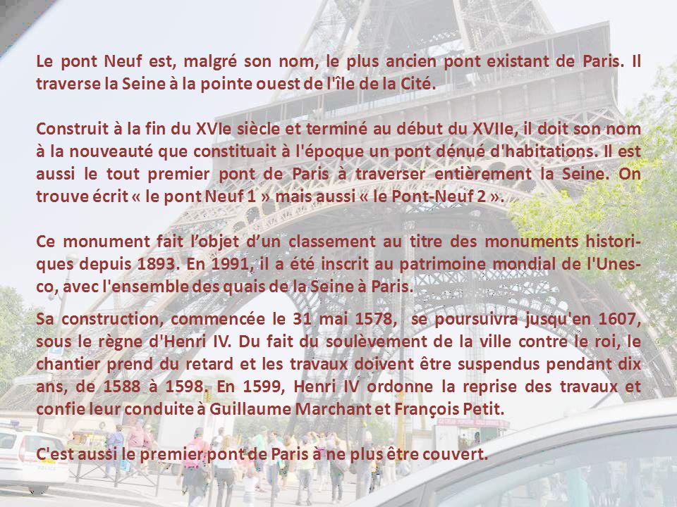 Le pont Neuf est, malgré son nom, le plus ancien pont existant de Paris. Il traverse la Seine à la pointe ouest de l île de la Cité.