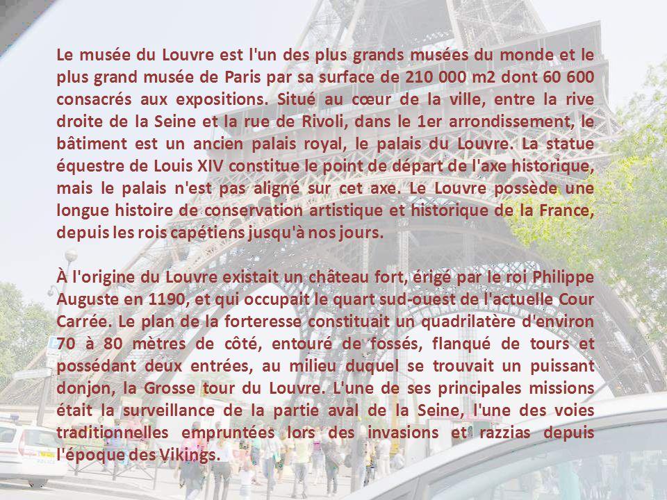 Le musée du Louvre est l un des plus grands musées du monde et le plus grand musée de Paris par sa surface de 210 000 m2 dont 60 600 consacrés aux expositions. Situé au cœur de la ville, entre la rive droite de la Seine et la rue de Rivoli, dans le 1er arrondissement, le bâtiment est un ancien palais royal, le palais du Louvre. La statue équestre de Louis XIV constitue le point de départ de l axe historique, mais le palais n est pas aligné sur cet axe. Le Louvre possède une longue histoire de conservation artistique et historique de la France, depuis les rois capétiens jusqu à nos jours.