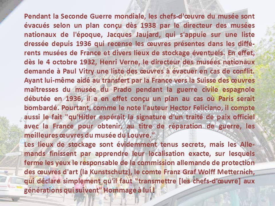 Pendant la Seconde Guerre mondiale, les chefs-d œuvre du musée sont évacués selon un plan conçu dès 1938 par le directeur des musées nationaux de l époque, Jacques Jaujard, qui s appuie sur une liste dressée depuis 1936 qui recense les œuvres présentes dans les diffé-rents musées de France et divers lieux de stockage éventuels. En effet, dès le 4 octobre 1932, Henri Verne, le directeur des musées nationaux demande à Paul Vitry une liste des œuvres à évacuer en cas de conflit. Ayant lui-même aidé au transfert par la France vers la Suisse des œuvres maîtresses du musée du Prado pendant la guerre civile espagnole débutée en 1936, il a en effet conçu un plan au cas où Paris serait bombardé. Pourtant, comme le note l auteur Hector Feliciano, il compte aussi le fait qu Hitler espérait la signature d un traité de paix officiel avec la France pour obtenir, au titre de réparation de guerre, les meilleures œuvres du musée du Louvre.