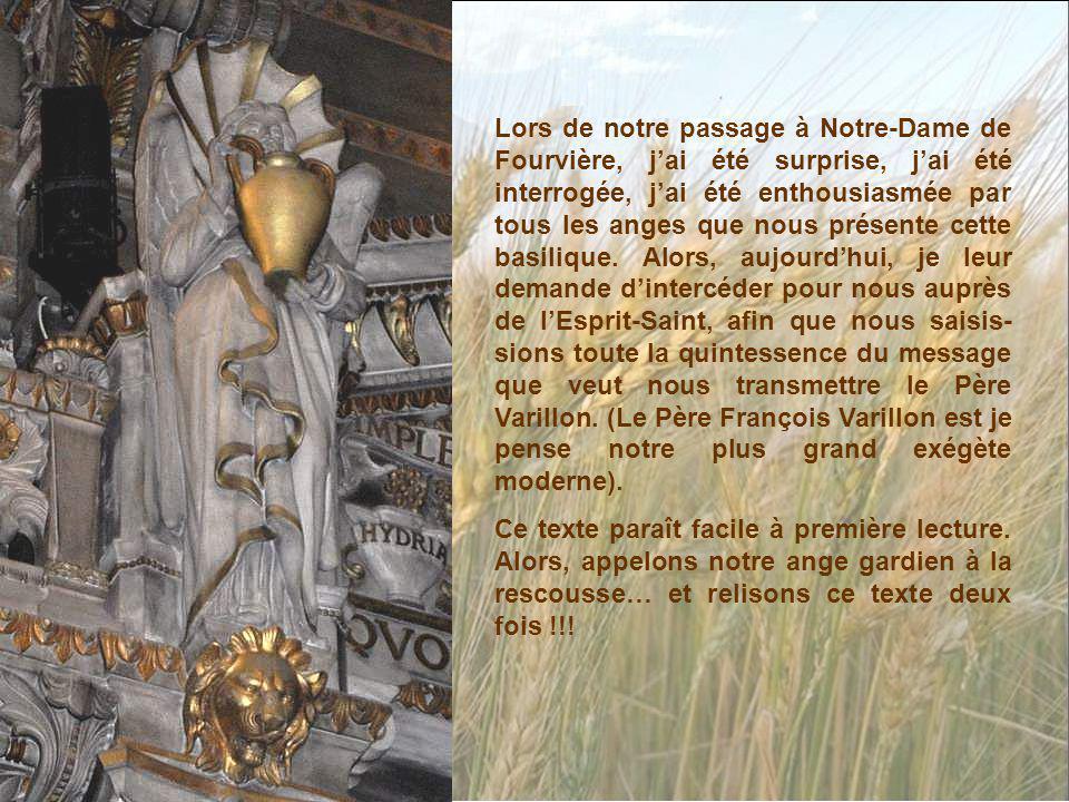 Lors de notre passage à Notre-Dame de Fourvière, j'ai été surprise, j'ai été interrogée, j'ai été enthousiasmée par tous les anges que nous présente cette basilique. Alors, aujourd'hui, je leur demande d'intercéder pour nous auprès de l'Esprit-Saint, afin que nous saisis-sions toute la quintessence du message que veut nous transmettre le Père Varillon. (Le Père François Varillon est je pense notre plus grand exégète moderne).
