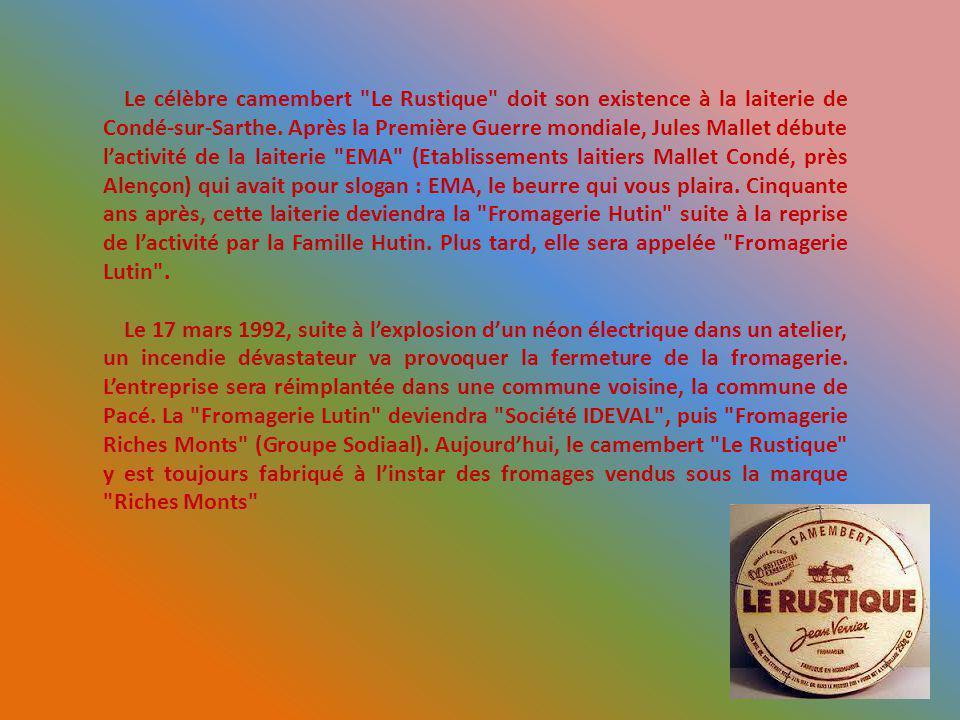 Le célèbre camembert Le Rustique doit son existence à la laiterie de Condé-sur-Sarthe. Après la Première Guerre mondiale, Jules Mallet débute l'activité de la laiterie EMA (Etablissements laitiers Mallet Condé, près Alençon) qui avait pour slogan : EMA, le beurre qui vous plaira. Cinquante ans après, cette laiterie deviendra la Fromagerie Hutin suite à la reprise de l'activité par la Famille Hutin. Plus tard, elle sera appelée Fromagerie Lutin .
