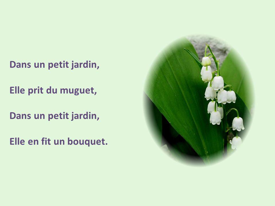 Dans un petit jardin, Elle prit du muguet, Elle en fit un bouquet.
