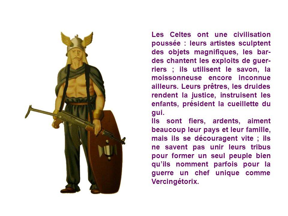 Les Celtes ont une civilisation poussée : leurs artistes sculptent des objets magnifiques, les bar-des chantent les exploits de guer-riers ; ils utilisent le savon, la moissonneuse encore inconnue ailleurs. Leurs prêtres, les druides rendent la justice, instruisent les enfants, président la cueillette du gui.