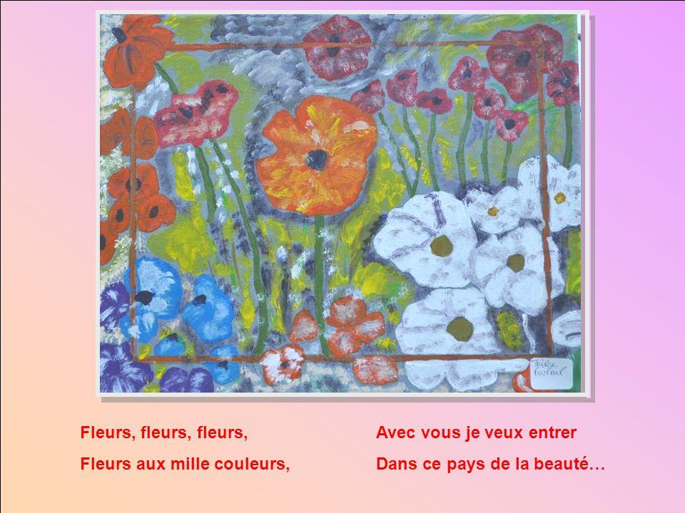 Fleurs, fleurs, fleurs, Fleurs aux mille couleurs, Avec vous je veux entrer.