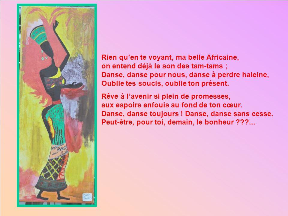 Rien qu'en te voyant, ma belle Africaine, on entend déjà le son des tam-tams ; Danse, danse pour nous, danse à perdre haleine, Oublie tes soucis, oublie ton présent.