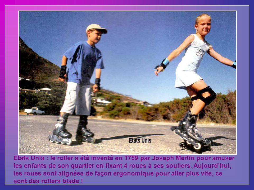 Etats Unis : le roller a été inventé en 1759 par Joseph Merlin pour amuser les enfants de son quartier en fixant 4 roues à ses souliers.