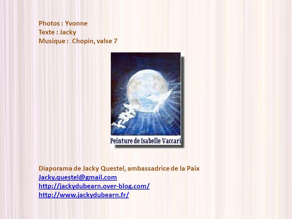 Photos : Yvonne Texte : Jacky. Musique : Chopin, valse 7. Diaporama de Jacky Questel, ambassadrice de la Paix.