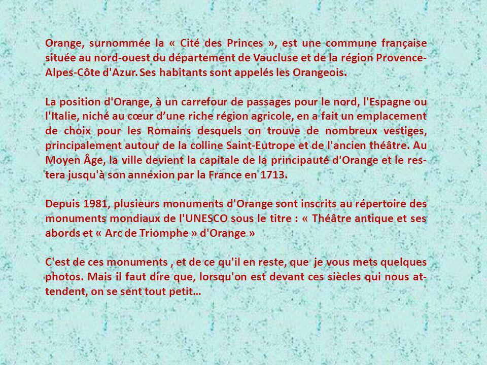 Orange, surnommée la « Cité des Princes », est une commune française située au nord-ouest du département de Vaucluse et de la région Provence-Alpes-Côte d Azur. Ses habitants sont appelés les Orangeois.