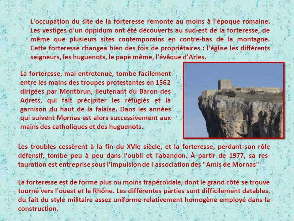 L occupation du site de la forteresse remonte au moins à l époque romaine. Les vestiges d un oppidum ont été découverts au sud-est de la forteresse, de même que plusieurs sites contemporains en contre-bas de la montagne. Cette forteresse changea bien des fois de propriétaires : l église les différents seigneurs, les huguenots, le pape même, l évêque d Arles.