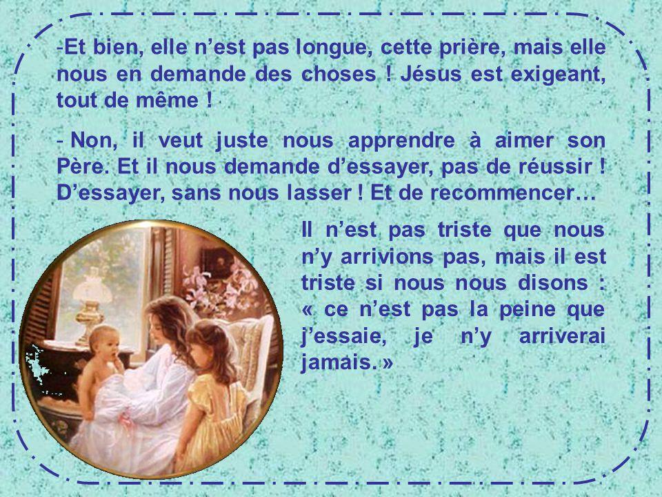 Et bien, elle n'est pas longue, cette prière, mais elle nous en demande des choses ! Jésus est exigeant, tout de même !