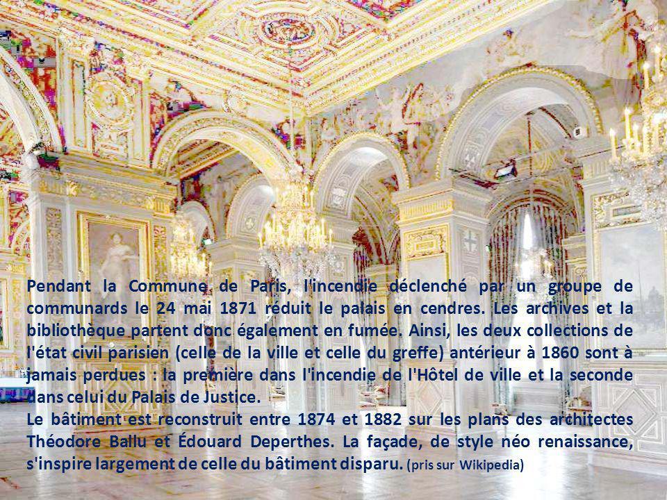 Pendant la Commune de Paris, l incendie déclenché par un groupe de communards le 24 mai 1871 réduit le palais en cendres. Les archives et la bibliothèque partent donc également en fumée. Ainsi, les deux collections de l état civil parisien (celle de la ville et celle du greffe) antérieur à 1860 sont à jamais perdues : la première dans l incendie de l Hôtel de ville et la seconde dans celui du Palais de Justice.