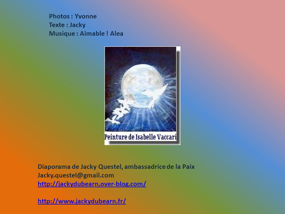 Photos : Yvonne Texte : Jacky. Musique : Aimable ! Alea. Diaporama de Jacky Questel, ambassadrice de la Paix.