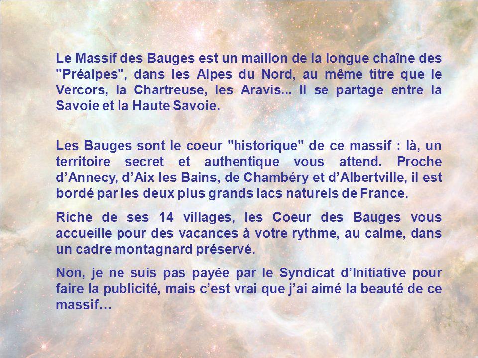Le Massif des Bauges est un maillon de la longue chaîne des Préalpes , dans les Alpes du Nord, au même titre que le Vercors, la Chartreuse, les Aravis... Il se partage entre la Savoie et la Haute Savoie.