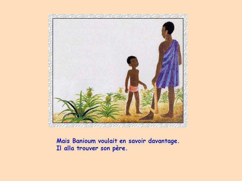 Mais Banioum voulait en savoir davantage. Il alla trouver son père.