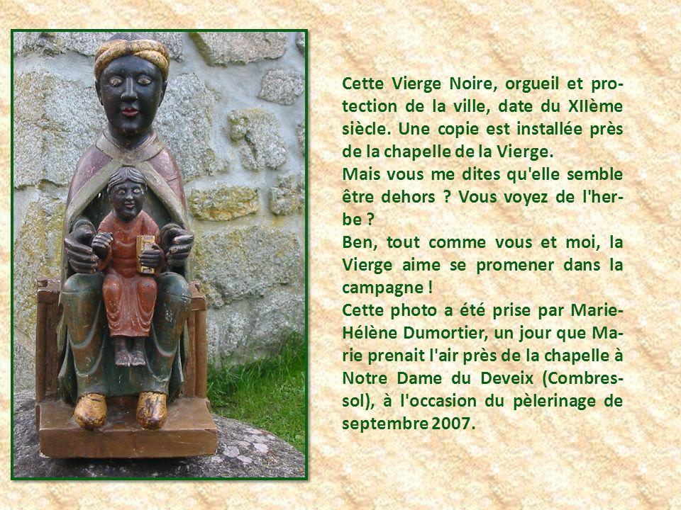 Cette Vierge Noire, orgueil et pro-tection de la ville, date du XIIème siècle. Une copie est installée près de la chapelle de la Vierge.