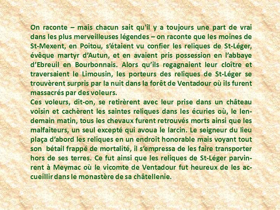 On raconte – mais chacun sait qu il y a toujours une part de vrai dans les plus merveilleuses légendes – on raconte que les moines de St-Mexent, en Poitou, s'étaient vu confier les reliques de St-Léger, évêque martyr d'Autun, et en avaient pris possession en l'abbaye d'Ebreuil en Bourbonnais. Alors qu'ils regagnaient leur cloître et traversaient le Limousin, les porteurs des reliques de St-Léger se trouvèrent surpris par la nuit dans la forêt de Ventadour où ils furent massacrés par des voleurs.