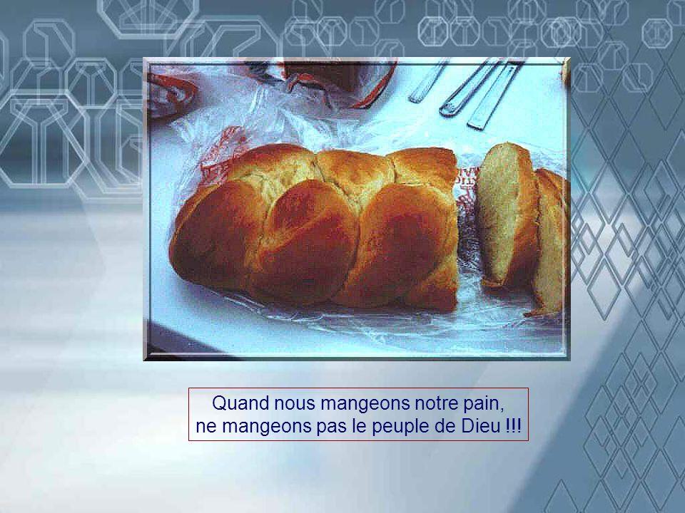 Quand nous mangeons notre pain, ne mangeons pas le peuple de Dieu !!!