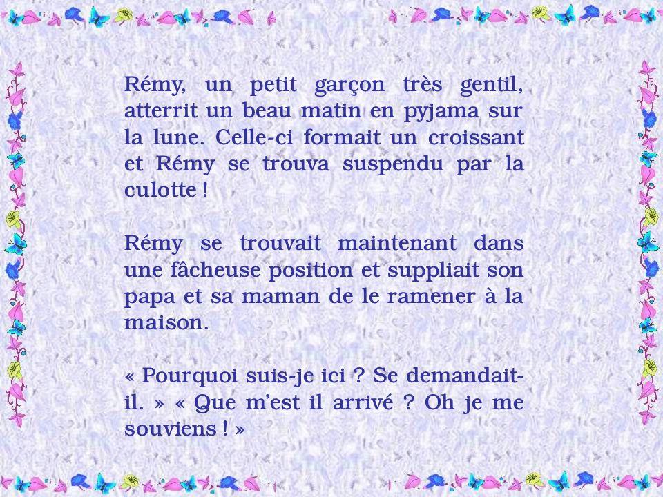 Rémy, un petit garçon très gentil, atterrit un beau matin en pyjama sur la lune. Celle-ci formait un croissant et Rémy se trouva suspendu par la culotte !