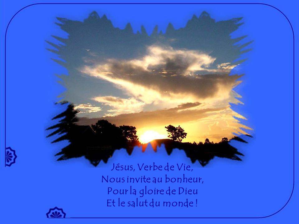 Jésus, Verbe de Vie, Nous invite au bonheur, Pour la gloire de Dieu Et le salut du monde !
