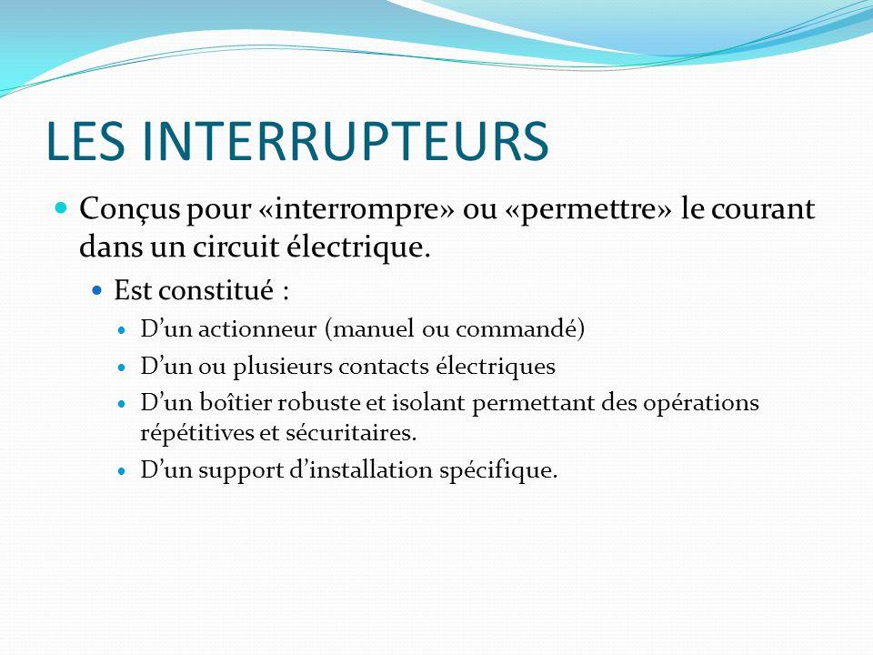 LES INTERRUPTEURS Conçus pour «interrompre» ou «permettre» le courant dans un circuit électrique. Est constitué :