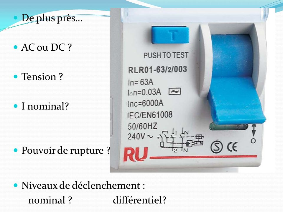 De plus près… AC ou DC . Tension . I nominal. Pouvoir de rupture .