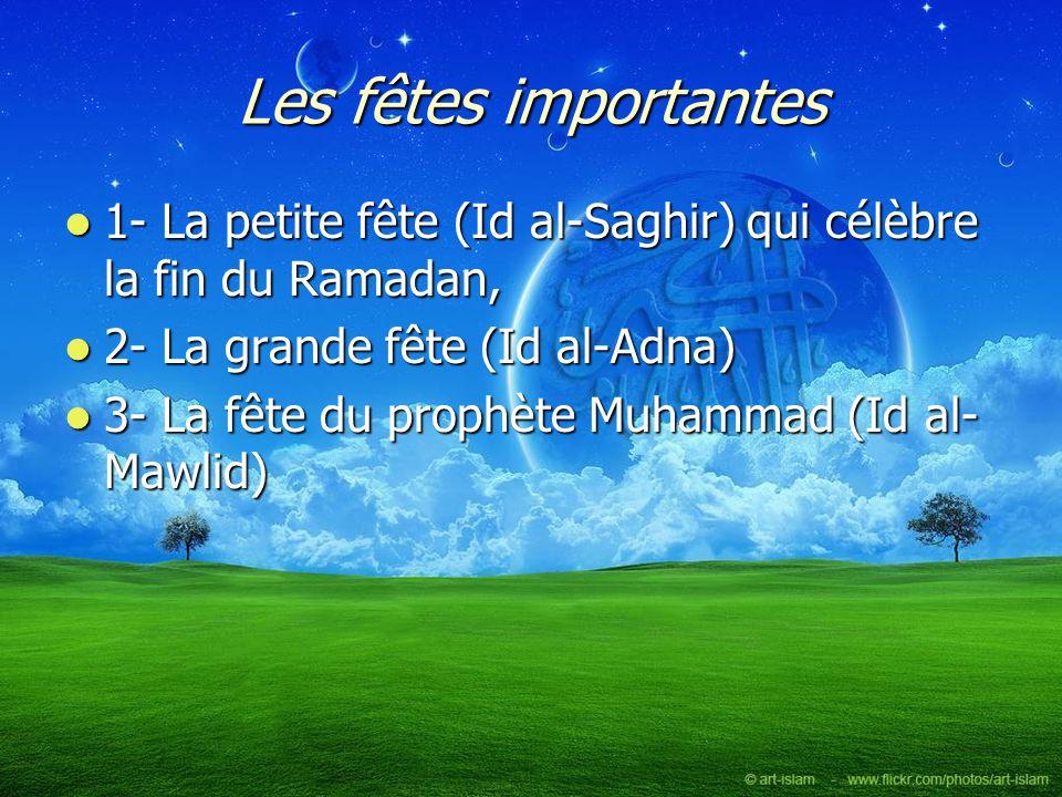 Les fêtes importantes 1- La petite fête (Id al-Saghir) qui célèbre la fin du Ramadan, 2- La grande fête (Id al-Adna)