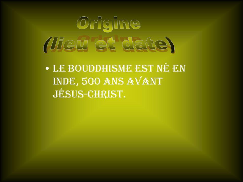 Origine (lieu et date) Le bouddhisme est né En inde, 500 ans avant jésus-christ.
