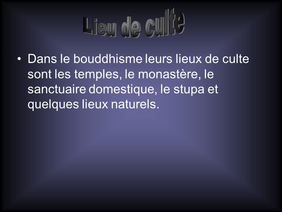 Lieu de culte Dans le bouddhisme leurs lieux de culte sont les temples, le monastère, le sanctuaire domestique, le stupa et quelques lieux naturels.