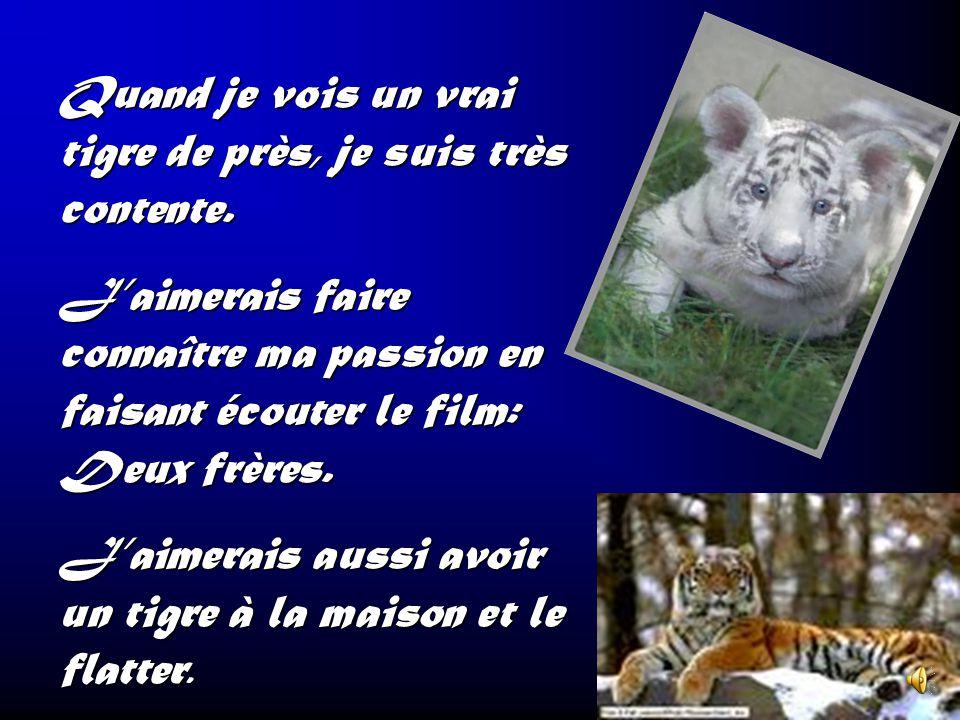 Quand je vois un vrai tigre de près, je suis très contente.