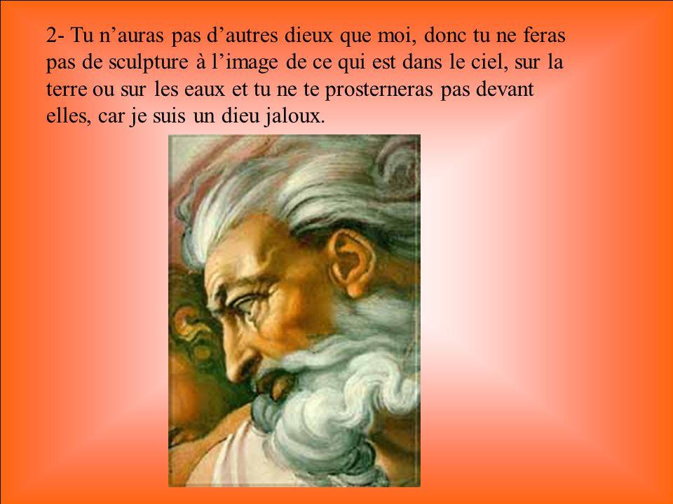 2- Tu n'auras pas d'autres dieux que moi, donc tu ne feras pas de sculpture à l'image de ce qui est dans le ciel, sur la terre ou sur les eaux et tu ne te prosterneras pas devant elles, car je suis un dieu jaloux.